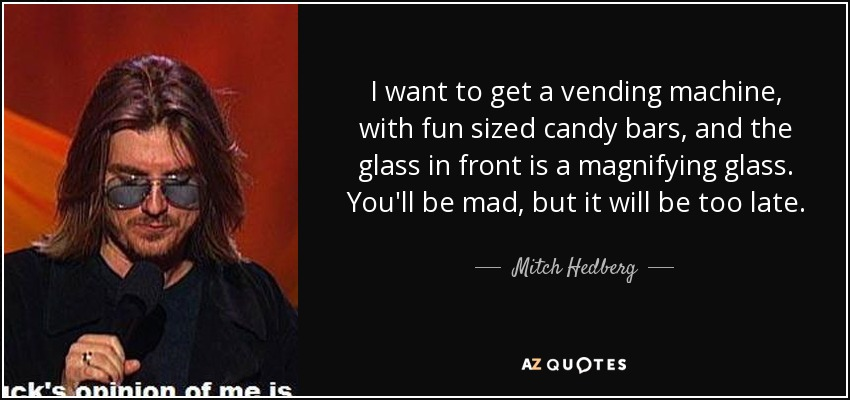 I want to get a vending machine, with fun sized candy bars, and the glass in front is a magnifying glass. You'll be mad, but it will be too late. - Mitch Hedberg