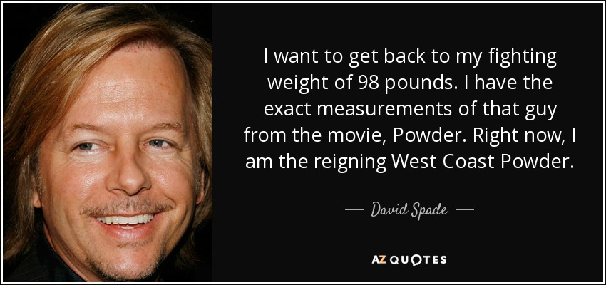 I want to get back to my fighting weight of 98 pounds. I have the exact measurements of that guy from the movie, Powder. Right now, I am the reigning West Coast Powder. - David Spade