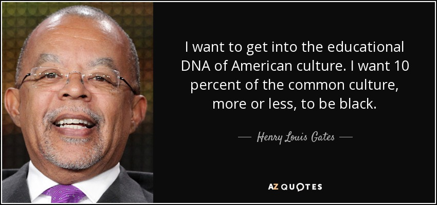 I want to get into the educational DNA of American culture. I want 10 percent of the common culture, more or less, to be black. - Henry Louis Gates