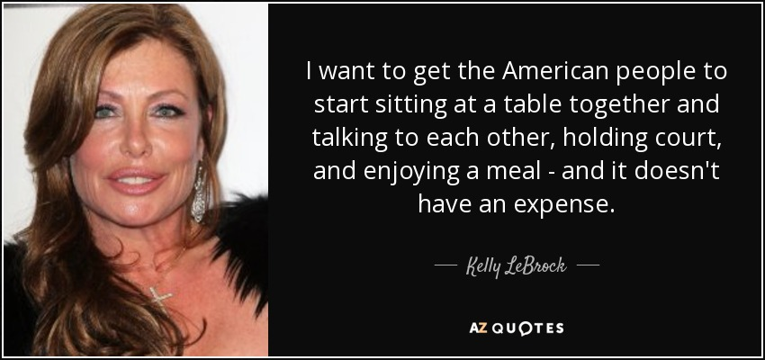 I want to get the American people to start sitting at a table together and talking to each other, holding court, and enjoying a meal - and it doesn't have an expense. - Kelly LeBrock