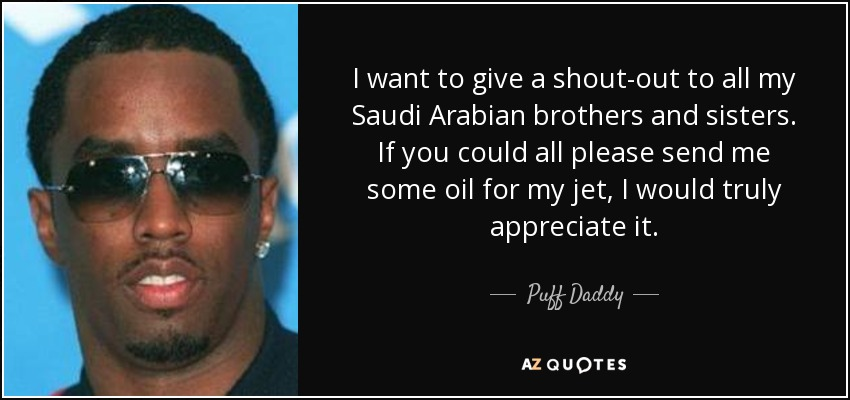 I want to give a shout-out to all my Saudi Arabian brothers and sisters. If you could all please send me some oil for my jet, I would truly appreciate it. - Puff Daddy
