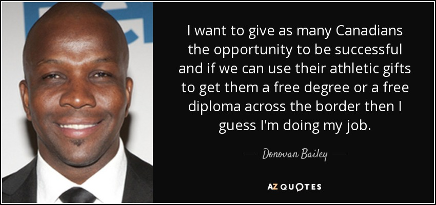 I want to give as many Canadians the opportunity to be successful and if we can use their athletic gifts to get them a free degree or a free diploma across the border then I guess I'm doing my job. - Donovan Bailey