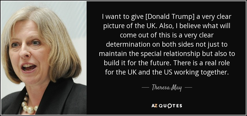 I want to give [Donald Trump] a very clear picture of the UK. Also, I believe what will come out of this is a very clear determination on both sides not just to maintain the special relationship but also to build it for the future. There is a real role for the UK and the US working together. - Theresa May