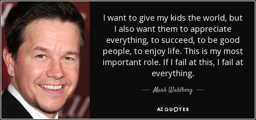 I want to give my kids the world, but I also want them to appreciate everything, to succeed, to be good people, to enjoy life. This is my most important role. If I fail at this, I fail at everything. - Mark Wahlberg