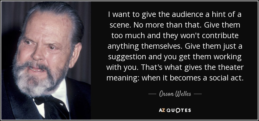 I want to give the audience a hint of a scene. No more than that. Give them too much and they won't contribute anything themselves. Give them just a suggestion and you get them working with you. That's what gives the theater meaning: when it becomes a social act. - Orson Welles