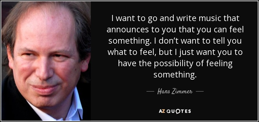 I want to go and write music that announces to you that you can feel something. I don't want to tell you what to feel, but I just want you to have the possibility of feeling something. - Hans Zimmer