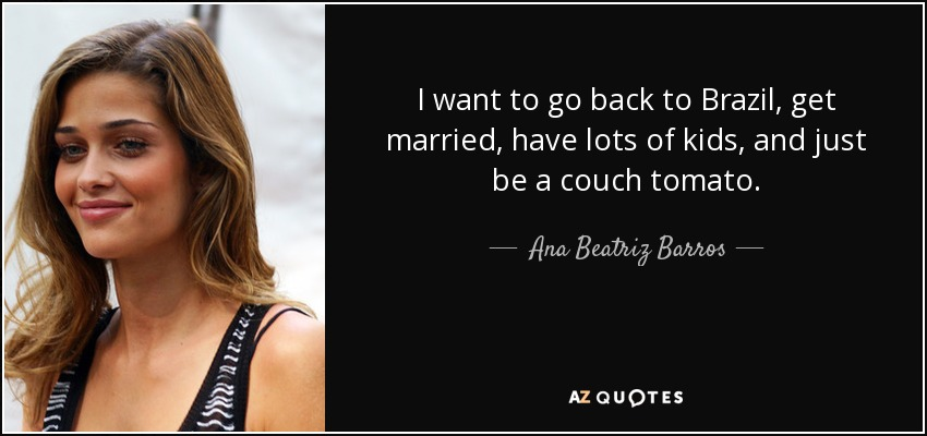 I want to go back to Brazil, get married, have lots of kids, and just be a couch tomato. - Ana Beatriz Barros
