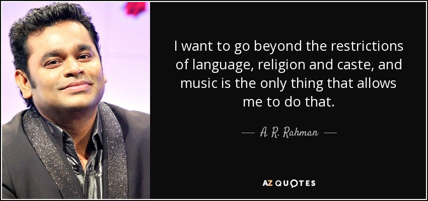 I want to go beyond the restrictions of language, religion and caste, and music is the only thing that allows me to do that. - A. R. Rahman