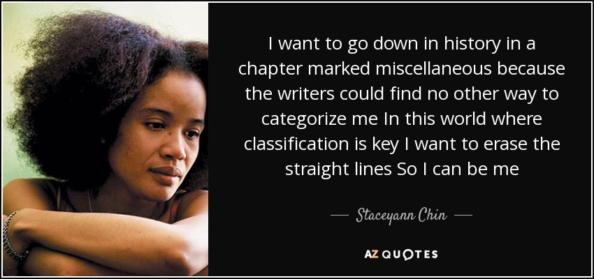 I want to go down in history in a chapter marked miscellaneous because the writers could find no other way to categorize me In this world where classification is key I want to erase the straight lines So I can be me - Staceyann Chin