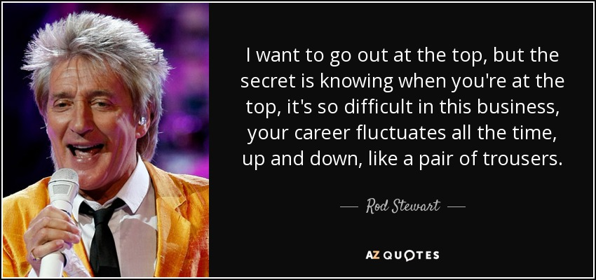 I want to go out at the top, but the secret is knowing when you're at the top, it's so difficult in this business, your career fluctuates all the time, up and down, like a pair of trousers. - Rod Stewart