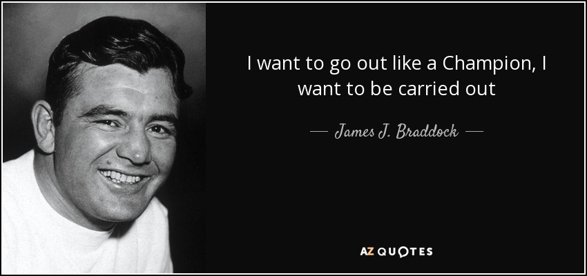 I want to go out like a Champion, I want to be carried out - James J. Braddock