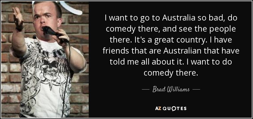 I want to go to Australia so bad, do comedy there, and see the people there. It's a great country. I have friends that are Australian that have told me all about it. I want to do comedy there. - Brad Williams