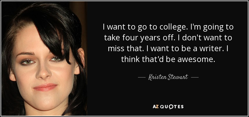 I want to go to college. I'm going to take four years off. I don't want to miss that. I want to be a writer. I think that'd be awesome. - Kristen Stewart