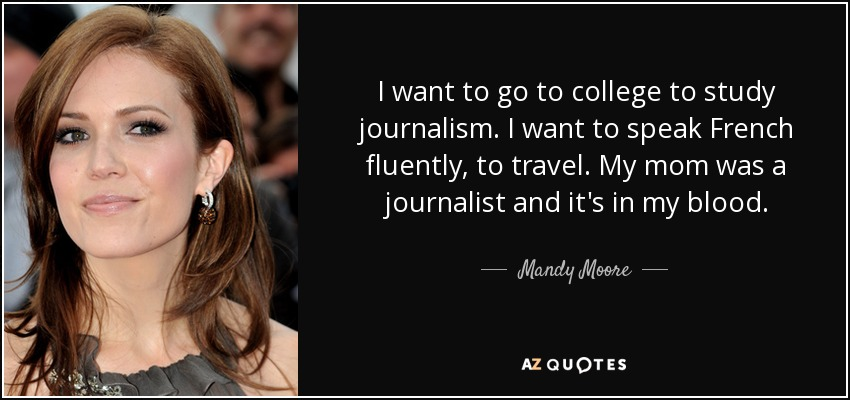 I want to go to college to study journalism. I want to speak French fluently, to travel. My mom was a journalist and it's in my blood. - Mandy Moore