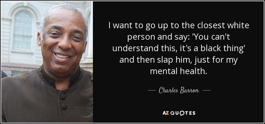 I want to go up to the closest white person and say: 'You can't understand this, it's a black thing' and then slap him, just for my mental health. - Charles Barron