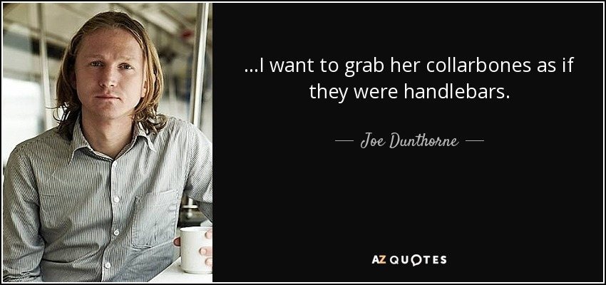 ...I want to grab her collarbones as if they were handlebars. - Joe Dunthorne