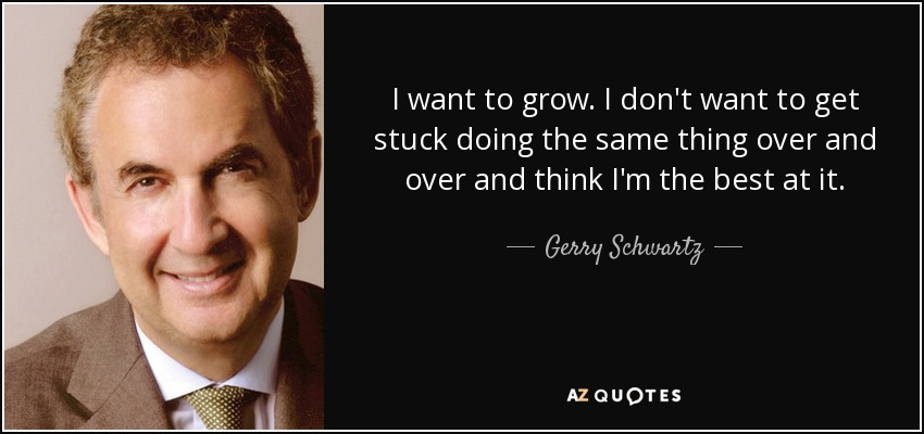 I want to grow. I don't want to get stuck doing the same thing over and over and think I'm the best at it. - Gerry Schwartz