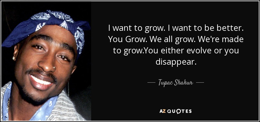 I want to grow. I want to be better. You Grow. We all grow. We're made to grow.You either evolve or you disappear. - Tupac Shakur