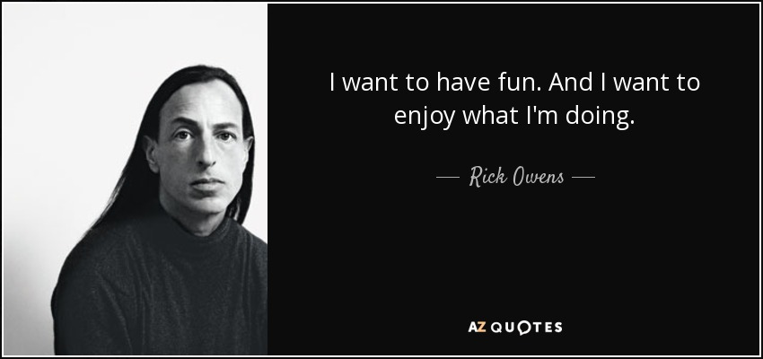 I want to have fun. And I want to enjoy what I'm doing. - Rick Owens