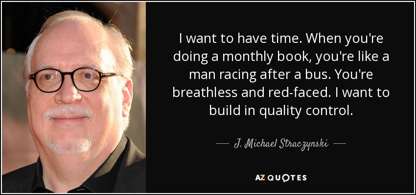 I want to have time. When you're doing a monthly book, you're like a man racing after a bus. You're breathless and red-faced. I want to build in quality control. - J. Michael Straczynski