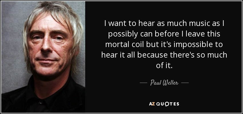 I want to hear as much music as I possibly can before I leave this mortal coil but it's impossible to hear it all because there's so much of it. - Paul Weller