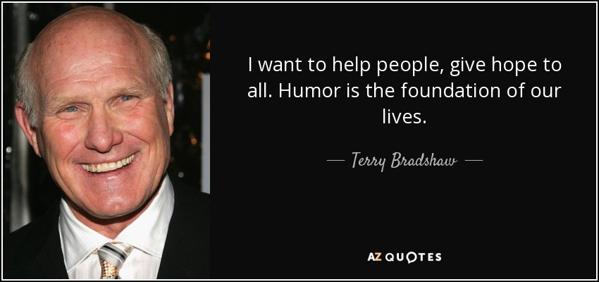 I want to help people, give hope to all. Humor is the foundation of our lives. - Terry Bradshaw