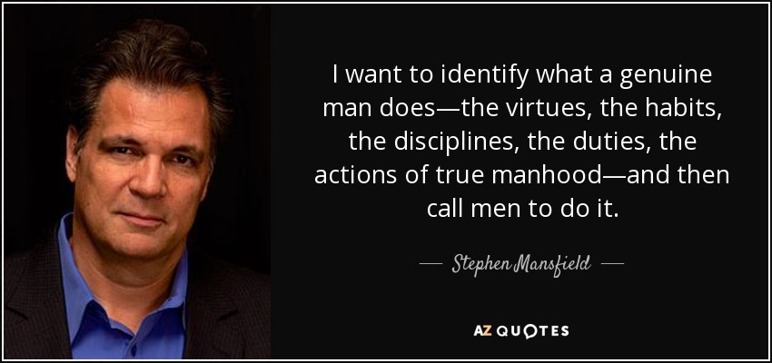 I want to identify what a genuine man does—the virtues, the habits, the disciplines, the duties, the actions of true manhood—and then call men to do it. - Stephen Mansfield