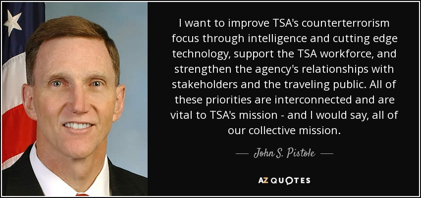 I want to improve TSA's counterterrorism focus through intelligence and cutting edge technology, support the TSA workforce, and strengthen the agency's relationships with stakeholders and the traveling public. All of these priorities are interconnected and are vital to TSA's mission - and I would say, all of our collective mission. - John S. Pistole