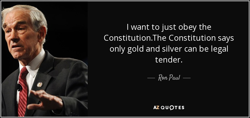 I want to just obey the Constitution.The Constitution says only gold and silver can be legal tender. - Ron Paul