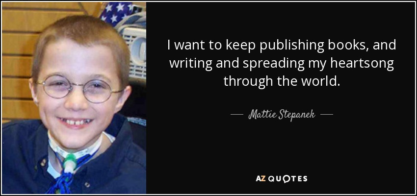 I want to keep publishing books, and writing and spreading my heartsong through the world. - Mattie Stepanek