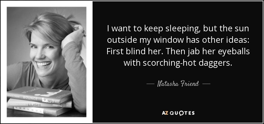 I want to keep sleeping, but the sun outside my window has other ideas: First blind her. Then jab her eyeballs with scorching-hot daggers. - Natasha Friend