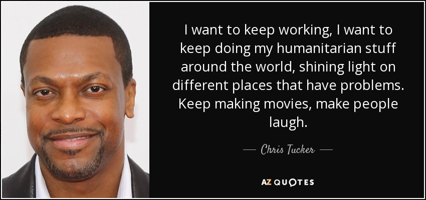 I want to keep working, I want to keep doing my humanitarian stuff around the world, shining light on different places that have problems. Keep making movies, make people laugh. - Chris Tucker
