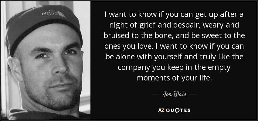 I want to know if you can get up after a night of grief and despair, weary and bruised to the bone, and be sweet to the ones you love. I want to know if you can be alone with yourself and truly like the company you keep in the empty moments of your life. - Jon Blais