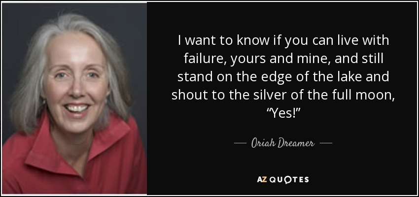 "I want to know if you can live with failure, yours and mine, and still stand on the edge of the lake and shout to the silver of the full moon, ""Yes!"" - Oriah Dreamer"