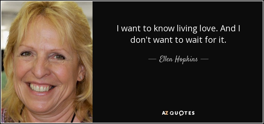I want to know living love. And I don't want to wait for it. - Ellen Hopkins