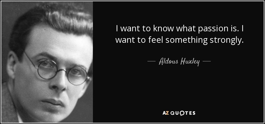 I want to know what passion is. I want to feel something strongly. - Aldous Huxley