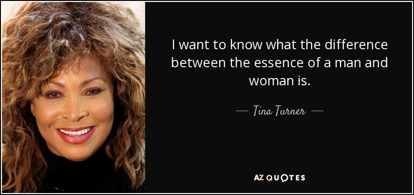 I want to know what the difference between the essence of a man and woman is. - Tina Turner