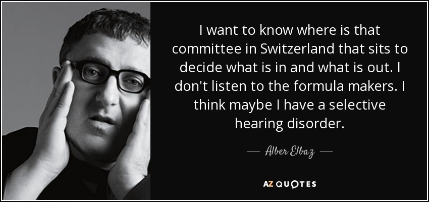 I want to know where is that committee in Switzerland that sits to decide what is in and what is out. I don't listen to the formula makers. I think maybe I have a selective hearing disorder. - Alber Elbaz