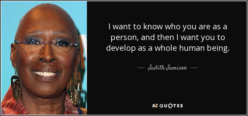 I want to know who you are as a person, and then I want you to develop as a whole human being. - Judith Jamison