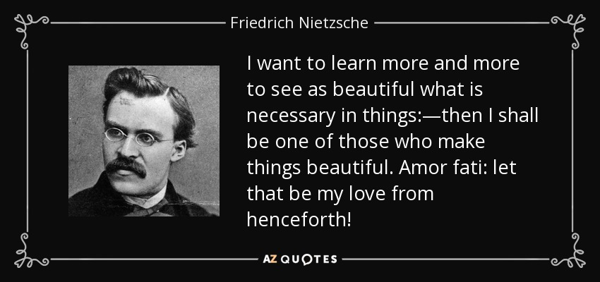 I want to learn more and more to see as beautiful what is necessary in things:—then I shall be one of those who make things beautiful. Amor fati: let that be my love from henceforth! - Friedrich Nietzsche