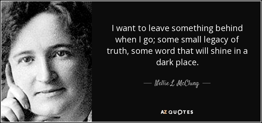 I want to leave something behind when I go; some small legacy of truth, some word that will shine in a dark place. - Nellie L. McClung