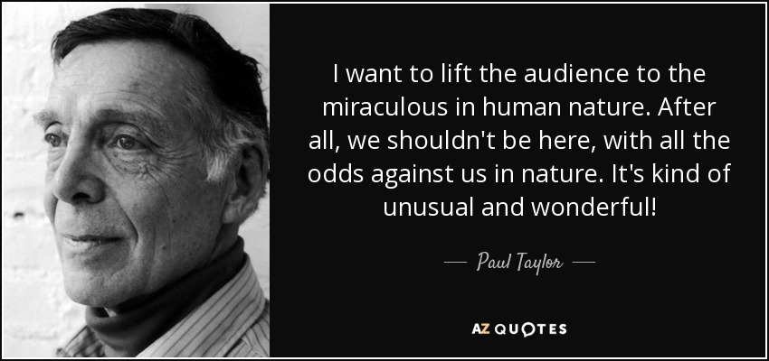 I want to lift the audience to the miraculous in human nature. After all, we shouldn't be here, with all the odds against us in nature. It's kind of unusual and wonderful! - Paul Taylor