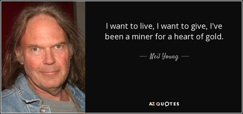 I want to live, I want to give, I've been a miner for a heart of gold. - Neil Young