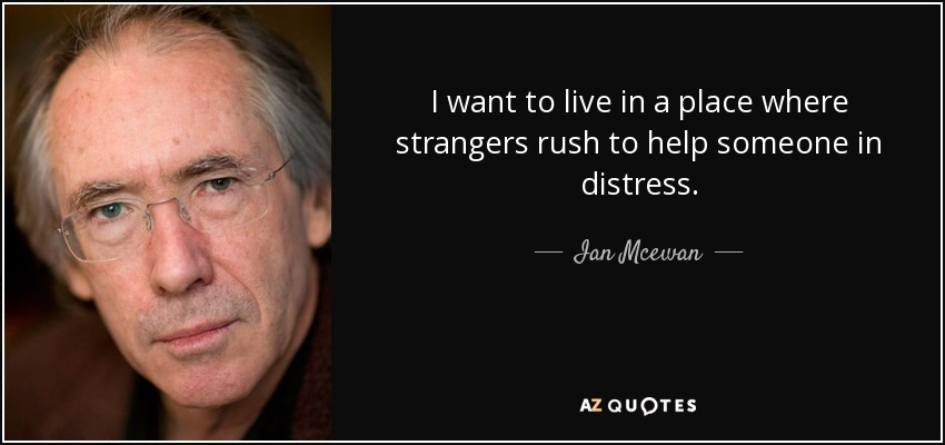 I want to live in a place where strangers rush to help someone in distress. - Ian Mcewan