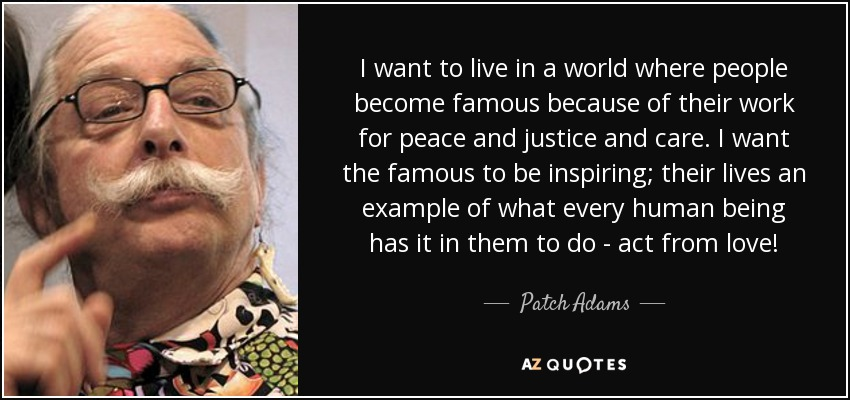 I want to live in a world where people become famous because of their work for peace and justice and care. I want the famous to be inspiring; their lives an example of what every human being has it in them to do - act from love! - Patch Adams