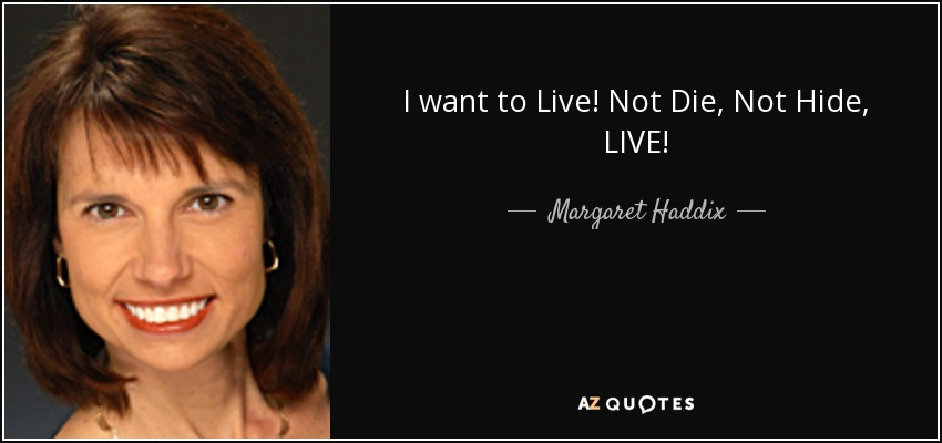 I want to Live! Not Die, Not Hide, LIVE! - Margaret Haddix