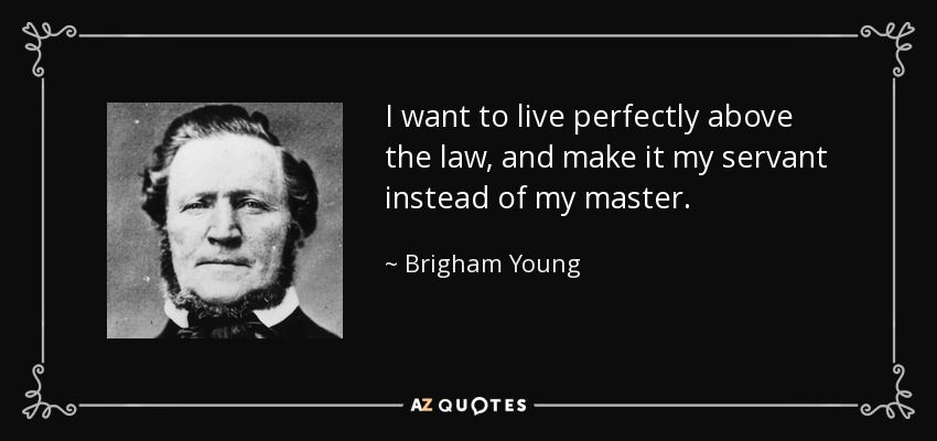 I want to live perfectly above the law, and make it my servant instead of my master. - Brigham Young