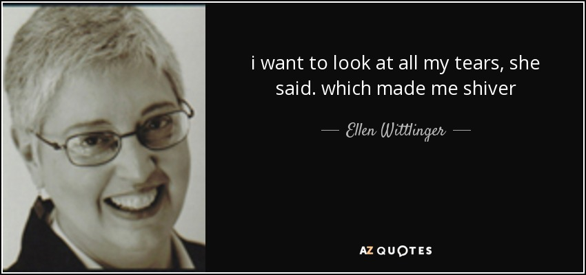 i want to look at all my tears, she said. which made me shiver - Ellen Wittlinger