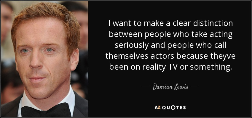 I want to make a clear distinction between people who take acting seriously and people who call themselves actors because theyve been on reality TV or something. - Damian Lewis