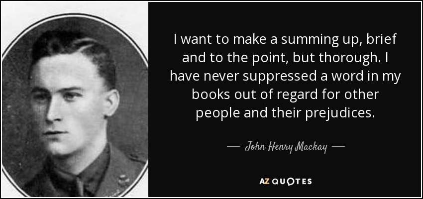 I want to make a summing up, brief and to the point, but thorough. I have never suppressed a word in my books out of regard for other people and their prejudices. - John Henry Mackay